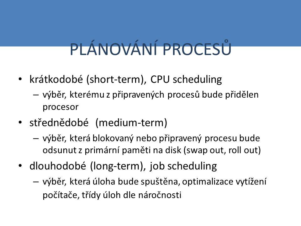 PLÁNOVÁNÍ PROCESŮ krátkodobé (short-term), CPU scheduling – výběr, kterému z připravených procesů bude přidělen procesor střednědobé (medium-term) – výběr, která blokovaný nebo připravený procesu bude odsunut z primární paměti na disk (swap out, roll out) dlouhodobé (long-term), job scheduling – výběr, která úloha bude spuštěna, optimalizace vytížení počítače, třídy úloh dle náročnosti