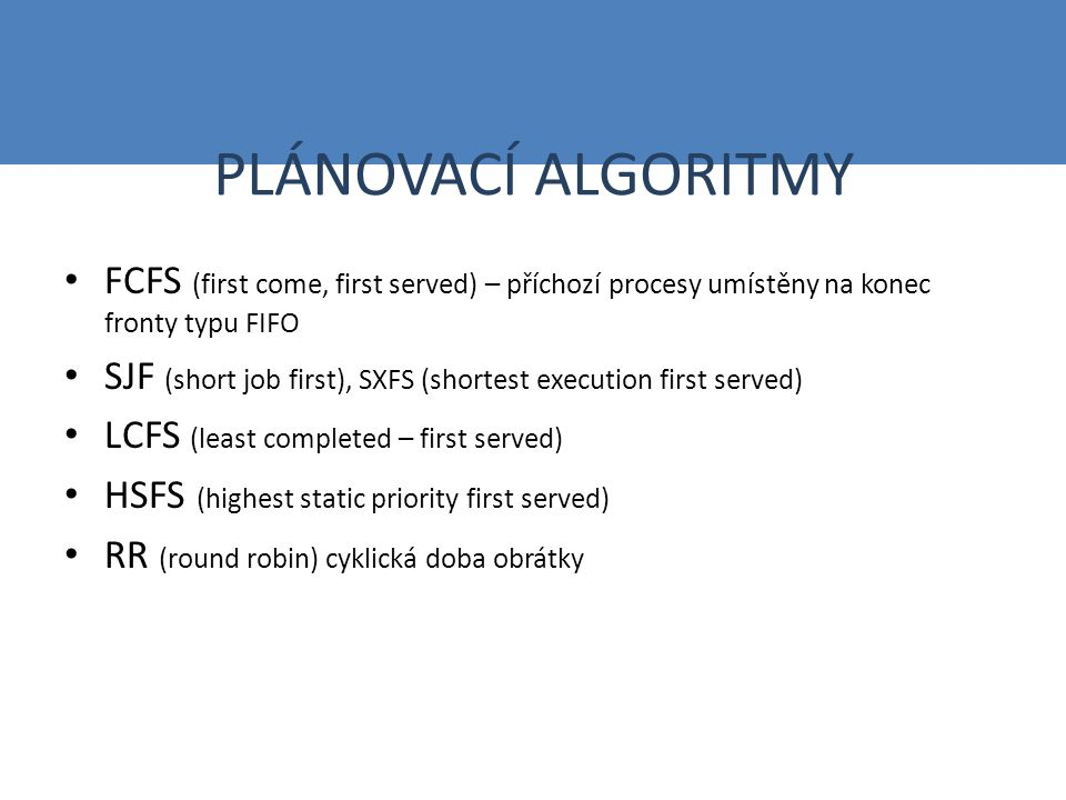 PLÁNOVACÍ ALGORITMY FCFS (first come, first served) – příchozí procesy umístěny na konec fronty typu FIFO SJF (short job first), SXFS (shortest execution first served) LCFS (least completed – first served) HSFS (highest static priority first served) RR (round robin) cyklická doba obrátky