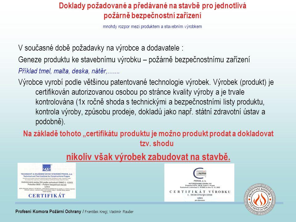 Profesní Komora Požární Ochrany / František Kregl, Vladimír Raušer Doklady požadované a předávané na stavbě pro jednotlivá požárně bezpečnostní zařízení mnohdy rozpor mezi produktem a stavebním výrobkem V současné době požadavky na výrobce a dodavatele : Geneze produktu ke stavebnímu výrobku – požárně bezpečnostnímu zařízení Příklad tmel, malta, deska, nátěr,.......
