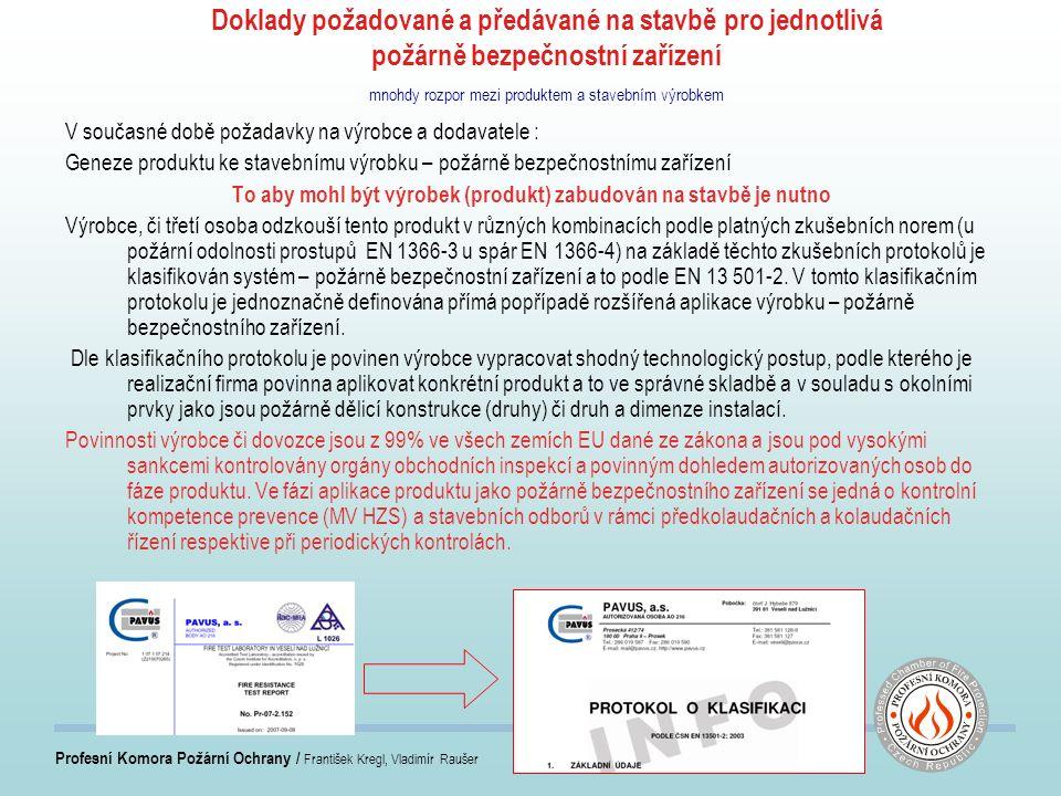 Profesní Komora Požární Ochrany / František Kregl, Vladimír Raušer Doklady požadované a předávané na stavbě pro jednotlivá požárně bezpečnostní zařízení mnohdy rozpor mezi produktem a stavebním výrobkem V současné době požadavky na výrobce a dodavatele : Geneze produktu ke stavebnímu výrobku – požárně bezpečnostnímu zařízení To aby mohl být výrobek (produkt) zabudován na stavbě je nutno Výrobce, či třetí osoba odzkouší tento produkt v různých kombinacích podle platných zkušebních norem (u požární odolnosti prostupů EN 1366-3 u spár EN 1366-4) na základě těchto zkušebních protokolů je klasifikován systém – požárně bezpečnostní zařízení a to podle EN 13 501-2.