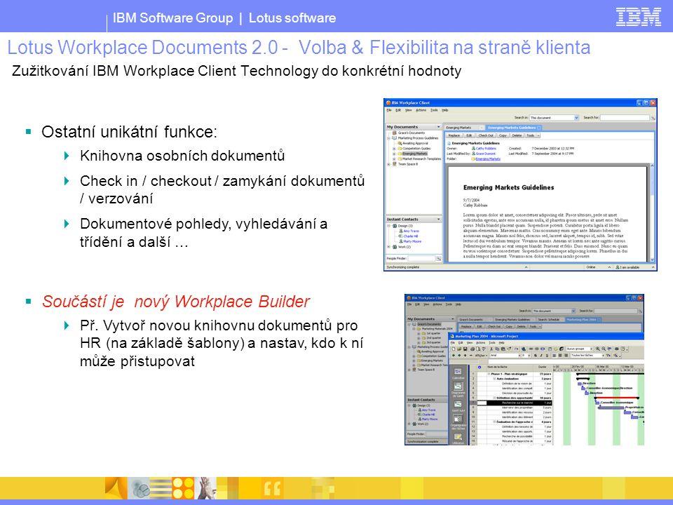 IBM Software Group | Lotus software Lotus Workplace Documents 2.0 - Volba & Flexibilita na straně klienta Zužitkování IBM Workplace Client Technology do konkrétní hodnoty  Ostatní unikátní funkce:  Knihovna osobních dokumentů  Check in / checkout / zamykání dokumentů / verzování  Dokumentové pohledy, vyhledávání a třídění a další …  Součástí je nový Workplace Builder  Př.