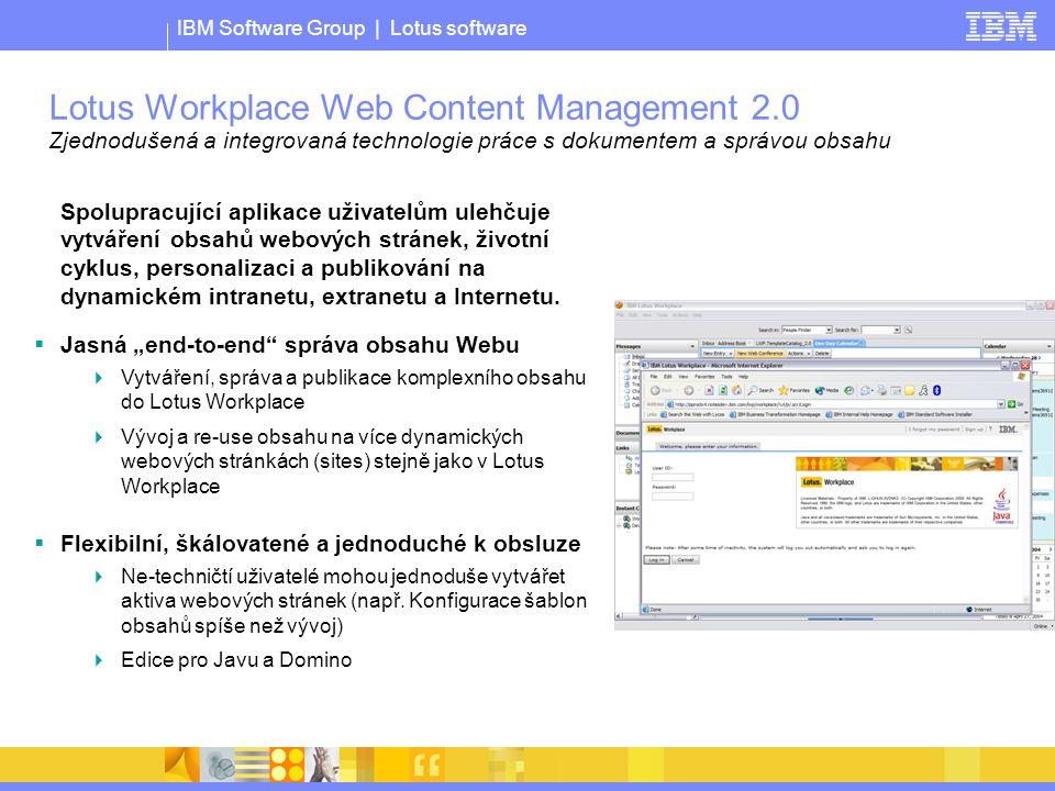 IBM Software Group | Lotus software Lotus Workplace Web Content Management 2.0 Zjednodušená a integrovaná technologie práce s dokumentem a správou obsahu Spolupracující aplikace uživatelům ulehčuje vytváření obsahů webových stránek, životní cyklus, personalizaci a publikování na dynamickém intranetu, extranetu a Internetu.