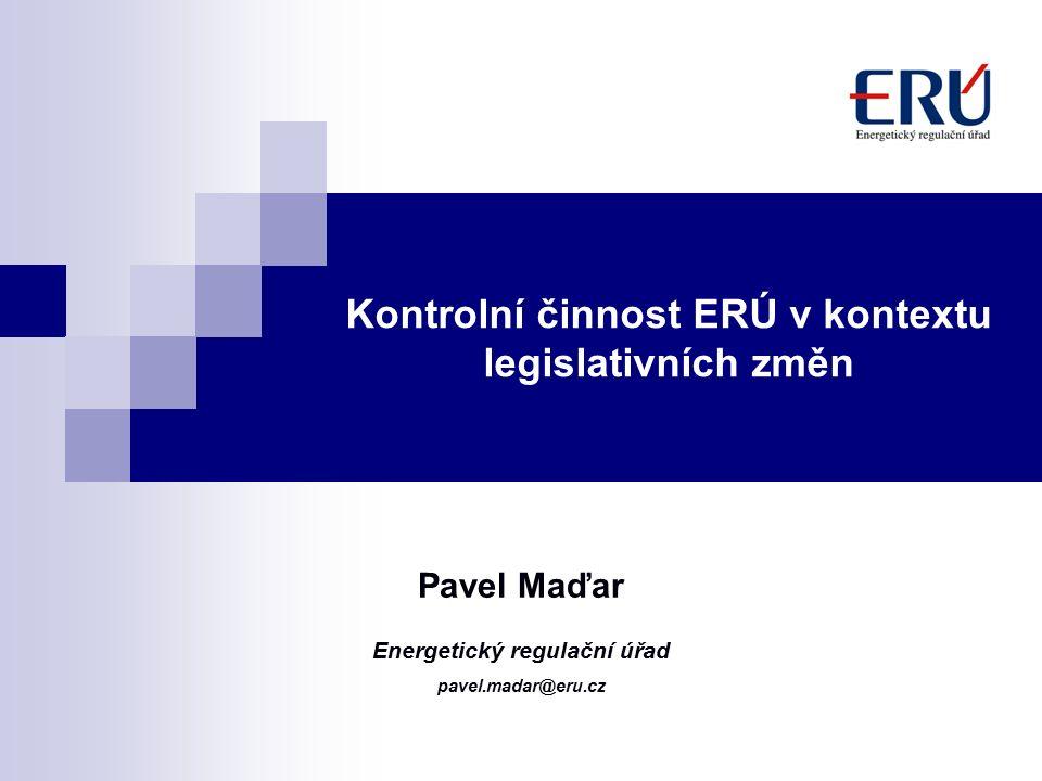 Kontrolní činnost ERÚ v kontextu legislativních změn Pavel Maďar Energetický regulační úřad pavel.madar@eru.cz
