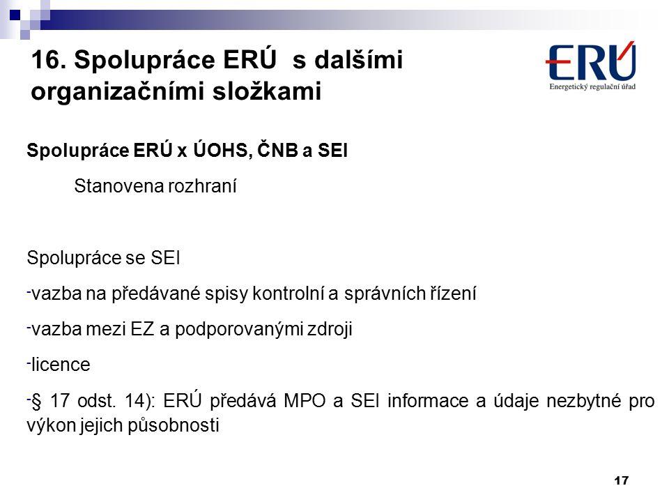 16. Spolupráce ERÚ s dalšími organizačními složkami Spolupráce ERÚ x ÚOHS, ČNB a SEI Stanovena rozhraní Spolupráce se SEI - vazba na předávané spisy k