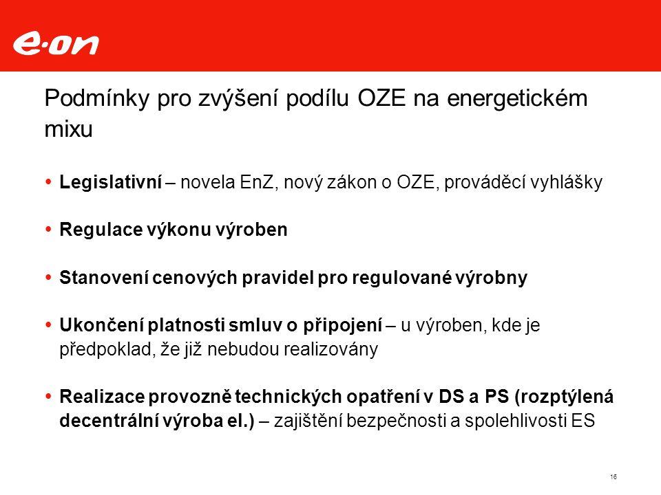 16 Podmínky pro zvýšení podílu OZE na energetickém mixu  Legislativní – novela EnZ, nový zákon o OZE, prováděcí vyhlášky  Regulace výkonu výroben  Stanovení cenových pravidel pro regulované výrobny  Ukončení platnosti smluv o připojení – u výroben, kde je předpoklad, že již nebudou realizovány  Realizace provozně technických opatření v DS a PS (rozptýlená decentrální výroba el.) – zajištění bezpečnosti a spolehlivosti ES