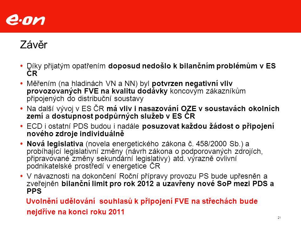 21 Závěr  Díky přijatým opatřením doposud nedošlo k bilančním problémům v ES ČR  Měřením (na hladinách VN a NN) byl potvrzen negativní vliv provozovaných FVE na kvalitu dodávky koncovým zákazníkům připojených do distribuční soustavy  Na další vývoj v ES ČR má vliv i nasazování OZE v soustavách okolních zemí a dostupnost podpůrných služeb v ES ČR  ECD i ostatní PDS budou i nadále posuzovat každou žádost o připojení nového zdroje individuálně  Nová legislativa (novela energetického zákona č.