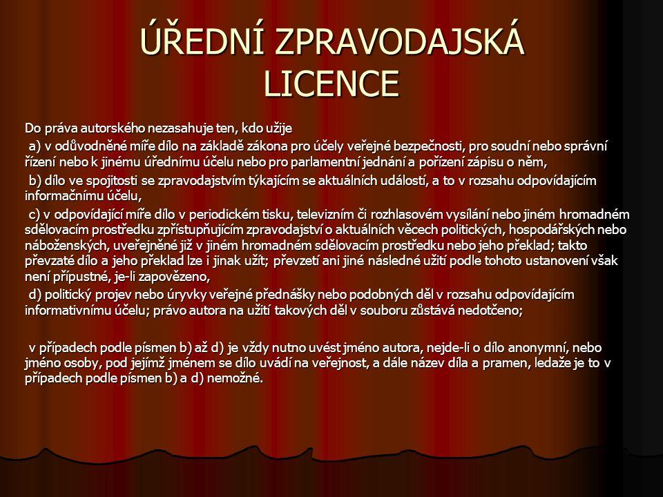 ÚŘEDNÍ ZPRAVODAJSKÁ LICENCE Do práva autorského nezasahuje ten, kdo užije a) v odůvodněné míře dílo na základě zákona pro účely veřejné bezpečnosti, pro soudní nebo správní řízení nebo k jinému úřednímu účelu nebo pro parlamentní jednání a pořízení zápisu o něm, a) v odůvodněné míře dílo na základě zákona pro účely veřejné bezpečnosti, pro soudní nebo správní řízení nebo k jinému úřednímu účelu nebo pro parlamentní jednání a pořízení zápisu o něm, b) dílo ve spojitosti se zpravodajstvím týkajícím se aktuálních událostí, a to v rozsahu odpovídajícím informačnímu účelu, b) dílo ve spojitosti se zpravodajstvím týkajícím se aktuálních událostí, a to v rozsahu odpovídajícím informačnímu účelu, c) v odpovídající míře dílo v periodickém tisku, televizním či rozhlasovém vysílání nebo jiném hromadném sdělovacím prostředku zpřístupňujícím zpravodajství o aktuálních věcech politických, hospodářských nebo náboženských, uveřejněné již v jiném hromadném sdělovacím prostředku nebo jeho překlad; takto převzaté dílo a jeho překlad lze i jinak užít; převzetí ani jiné následné užití podle tohoto ustanovení však není přípustné, je-li zapovězeno, c) v odpovídající míře dílo v periodickém tisku, televizním či rozhlasovém vysílání nebo jiném hromadném sdělovacím prostředku zpřístupňujícím zpravodajství o aktuálních věcech politických, hospodářských nebo náboženských, uveřejněné již v jiném hromadném sdělovacím prostředku nebo jeho překlad; takto převzaté dílo a jeho překlad lze i jinak užít; převzetí ani jiné následné užití podle tohoto ustanovení však není přípustné, je-li zapovězeno, d) politický projev nebo úryvky veřejné přednášky nebo podobných děl v rozsahu odpovídajícím informativnímu účelu; právo autora na užití takových děl v souboru zůstává nedotčeno; d) politický projev nebo úryvky veřejné přednášky nebo podobných děl v rozsahu odpovídajícím informativnímu účelu; právo autora na užití takových děl v souboru zůstává nedotčeno; v případech podle písmen b) až d) je vždy nutno uvés