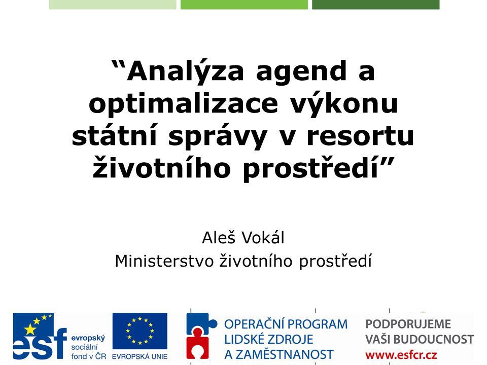 Analýza agend a optimalizace výkonu státní správy v resortu životního prostředí Aleš Vokál Ministerstvo životního prostředí
