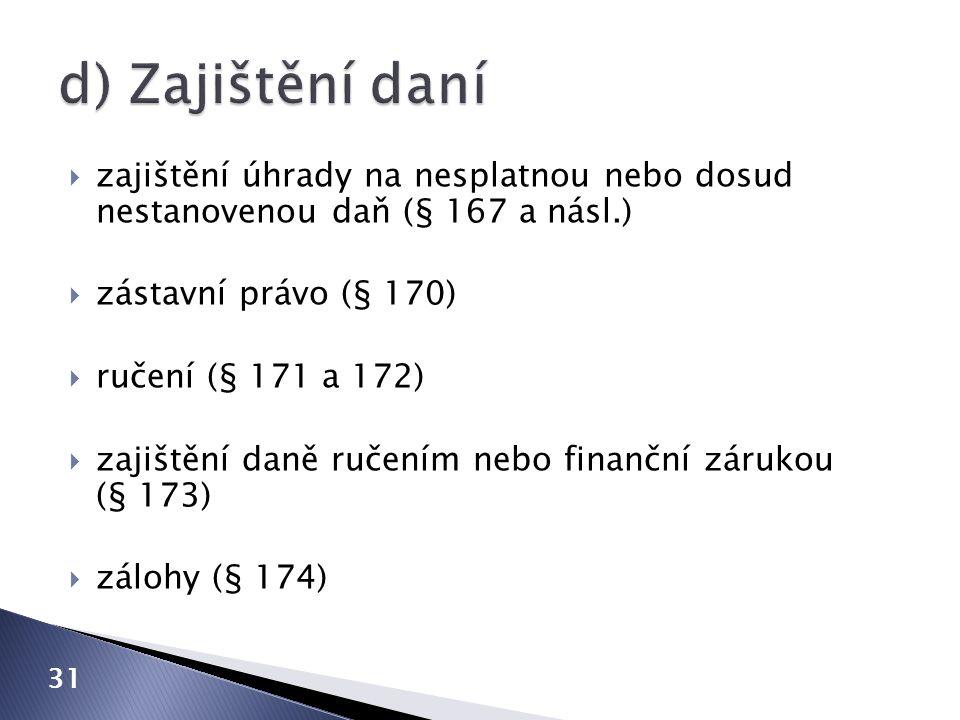 31  zajištění úhrady na nesplatnou nebo dosud nestanovenou daň (§ 167 a násl.)  zástavní právo (§ 170)  ručení (§ 171 a 172)  zajištění daně ručením nebo finanční zárukou (§ 173)  zálohy (§ 174)