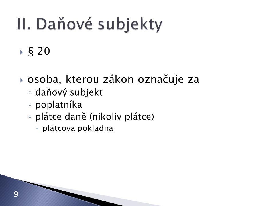  § 20  osoba, kterou zákon označuje za ◦ daňový subjekt ◦ poplatníka ◦ plátce daně (nikoliv plátce)  plátcova pokladna 9