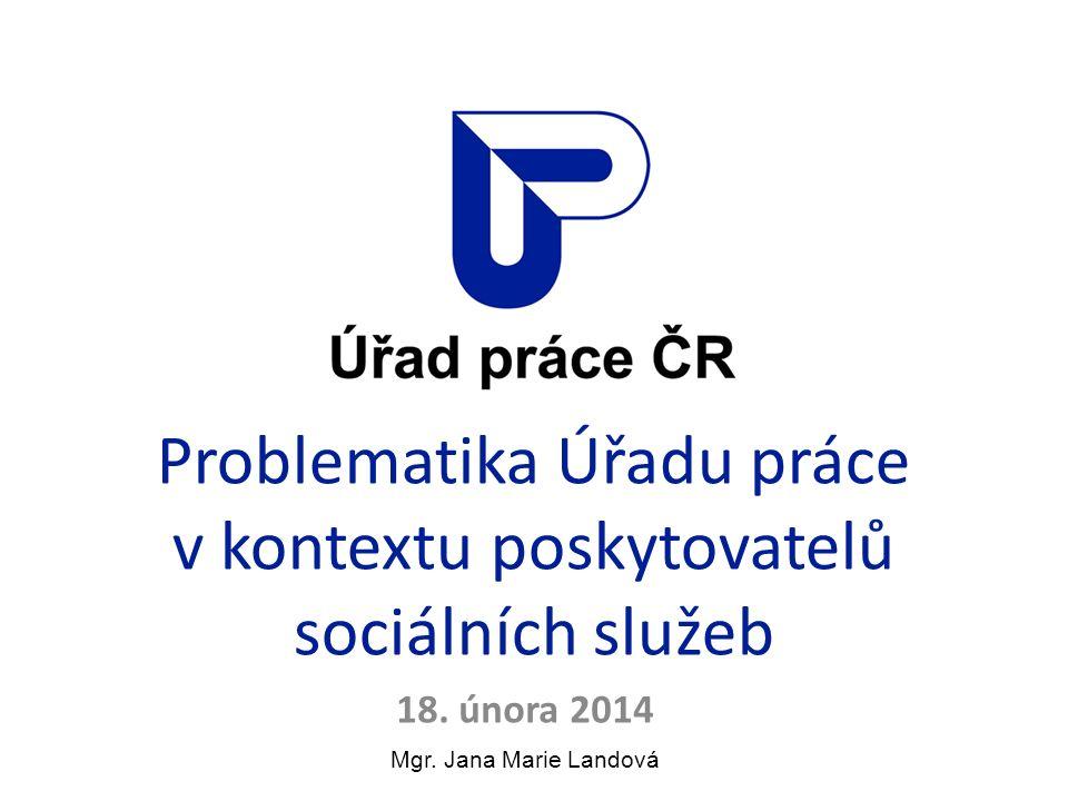 Problematika Úřadu práce v kontextu poskytovatelů sociálních služeb 18. února 2014 Mgr. Jana Marie Landová