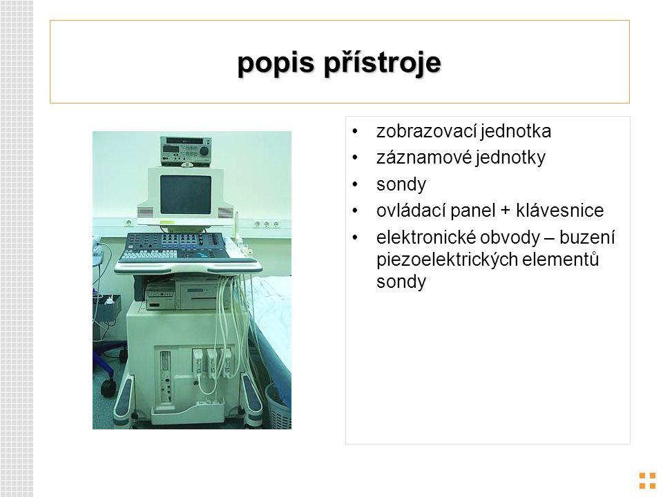 popis přístroje zobrazovací jednotka záznamové jednotky sondy ovládací panel + klávesnice elektronické obvody – buzení piezoelektrických elementů sond