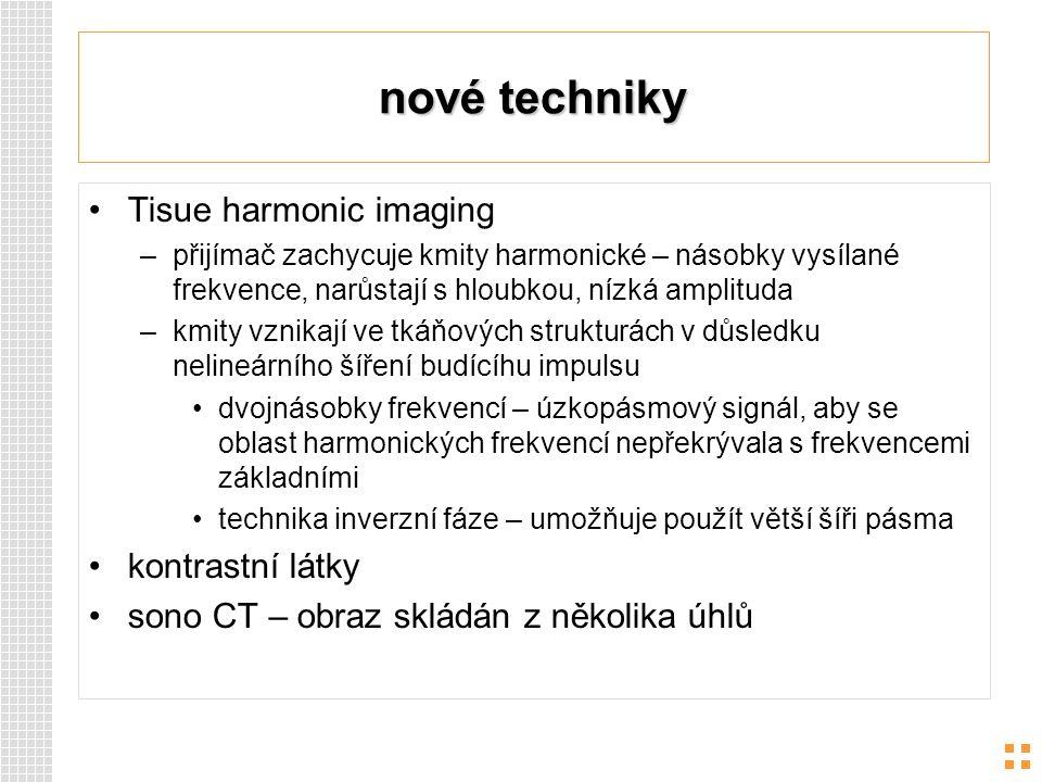 nové techniky Tisue harmonic imaging –přijímač zachycuje kmity harmonické – násobky vysílané frekvence, narůstají s hloubkou, nízká amplituda –kmity v