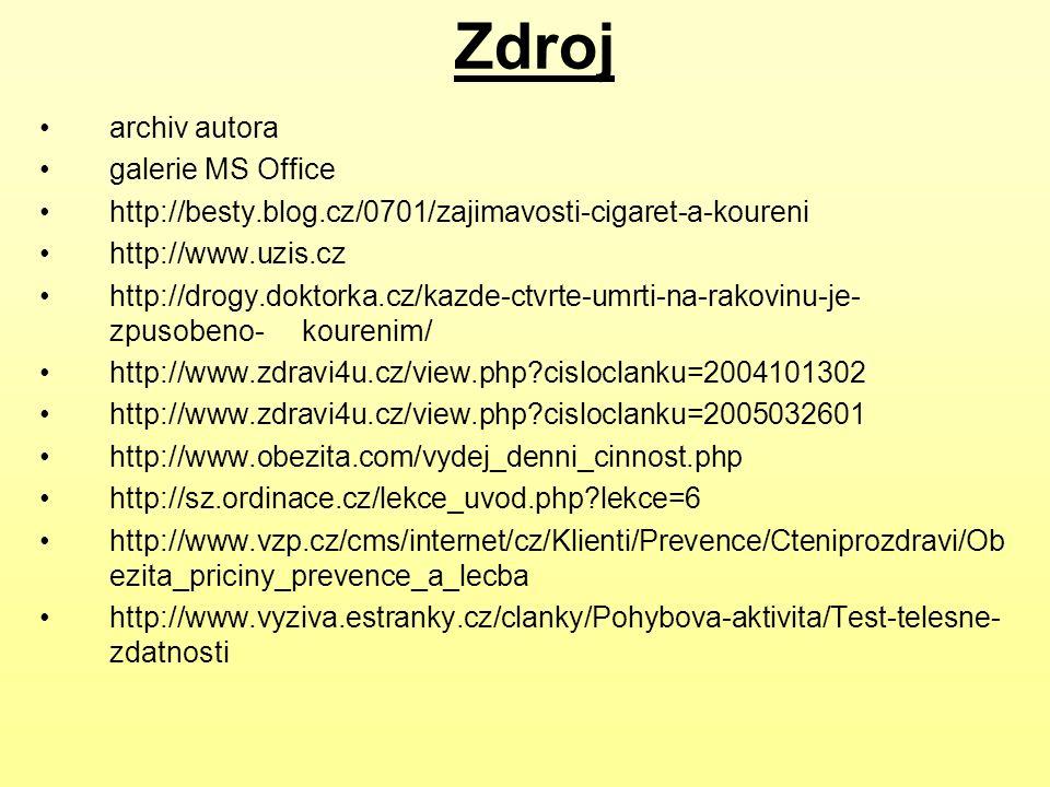 Zdroj archiv autora galerie MS Office http://besty.blog.cz/0701/zajimavosti-cigaret-a-koureni http://www.uzis.cz http://drogy.doktorka.cz/kazde-ctvrte-umrti-na-rakovinu-je- zpusobeno- kourenim/ http://www.zdravi4u.cz/view.php?cisloclanku=2004101302 http://www.zdravi4u.cz/view.php?cisloclanku=2005032601 http://www.obezita.com/vydej_denni_cinnost.php http://sz.ordinace.cz/lekce_uvod.php?lekce=6 http://www.vzp.cz/cms/internet/cz/Klienti/Prevence/Cteniprozdravi/Ob ezita_priciny_prevence_a_lecba http://www.vyziva.estranky.cz/clanky/Pohybova-aktivita/Test-telesne- zdatnosti