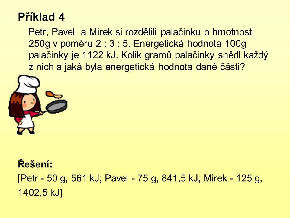 Příklad 4 Petr, Pavel a Mirek si rozdělili palačinku o hmotnosti 250g v poměru 2 : 3 : 5. Energetická hodnota 100g palačinky je 1122 kJ. Kolik gramů p