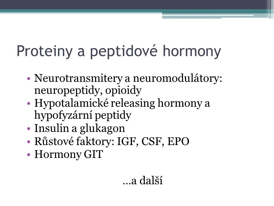Proteiny a peptidové hormony Neurotransmitery a neuromodulátory: neuropeptidy, opioidy Hypotalamické releasing hormony a hypofyzární peptidy Insulin a glukagon Růstové faktory: IGF, CSF, EPO Hormony GIT …a další