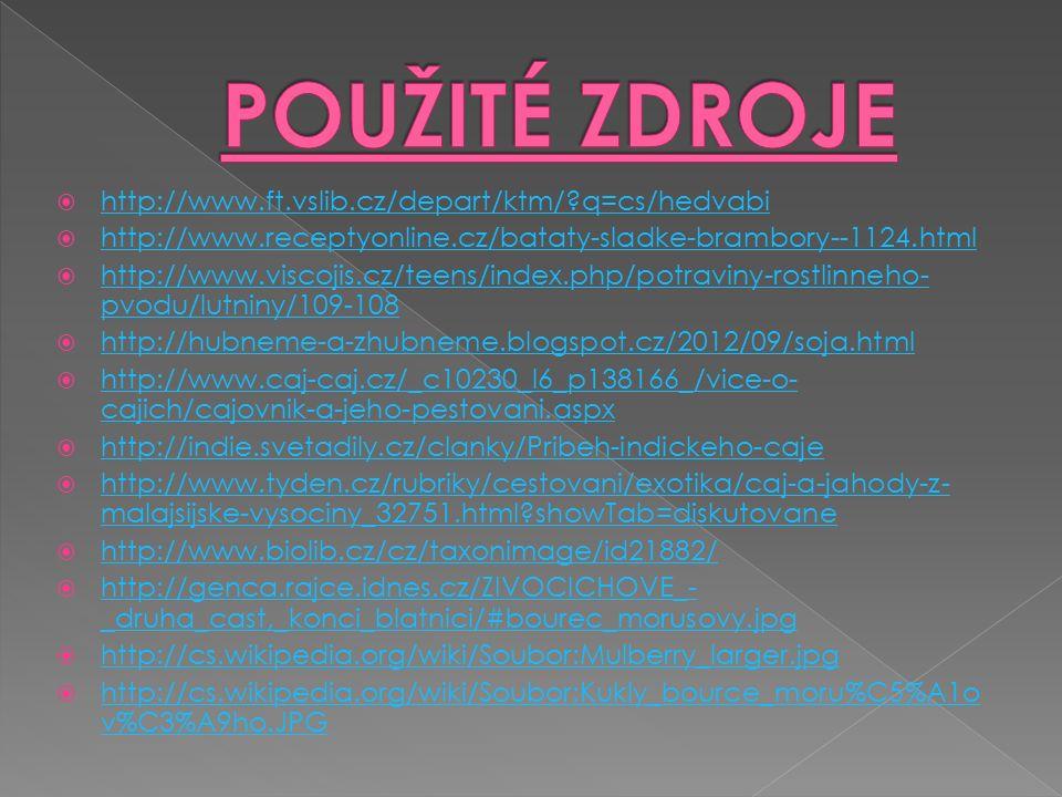  http://www.ft.vslib.cz/depart/ktm/ q=cs/hedvabi http://www.ft.vslib.cz/depart/ktm/ q=cs/hedvabi  http://www.receptyonline.cz/bataty-sladke-brambory--1124.html http://www.receptyonline.cz/bataty-sladke-brambory--1124.html  http://www.viscojis.cz/teens/index.php/potraviny-rostlinneho- pvodu/lutniny/109-108 http://www.viscojis.cz/teens/index.php/potraviny-rostlinneho- pvodu/lutniny/109-108  http://hubneme-a-zhubneme.blogspot.cz/2012/09/soja.html http://hubneme-a-zhubneme.blogspot.cz/2012/09/soja.html  http://www.caj-caj.cz/_c10230_l6_p138166_/vice-o- cajich/cajovnik-a-jeho-pestovani.aspx http://www.caj-caj.cz/_c10230_l6_p138166_/vice-o- cajich/cajovnik-a-jeho-pestovani.aspx  http://indie.svetadily.cz/clanky/Pribeh-indickeho-caje http://indie.svetadily.cz/clanky/Pribeh-indickeho-caje  http://www.tyden.cz/rubriky/cestovani/exotika/caj-a-jahody-z- malajsijske-vysociny_32751.html showTab=diskutovane http://www.tyden.cz/rubriky/cestovani/exotika/caj-a-jahody-z- malajsijske-vysociny_32751.html showTab=diskutovane  http://www.biolib.cz/cz/taxonimage/id21882/ http://www.biolib.cz/cz/taxonimage/id21882/  http://genca.rajce.idnes.cz/ZIVOCICHOVE_- _druha_cast,_konci_blatnici/#bourec_morusovy.jpg http://genca.rajce.idnes.cz/ZIVOCICHOVE_- _druha_cast,_konci_blatnici/#bourec_morusovy.jpg  http://cs.wikipedia.org/wiki/Soubor:Mulberry_larger.jpg http://cs.wikipedia.org/wiki/Soubor:Mulberry_larger.jpg  http://cs.wikipedia.org/wiki/Soubor:Kukly_bource_moru%C5%A1o v%C3%A9ho.JPG http://cs.wikipedia.org/wiki/Soubor:Kukly_bource_moru%C5%A1o v%C3%A9ho.JPG