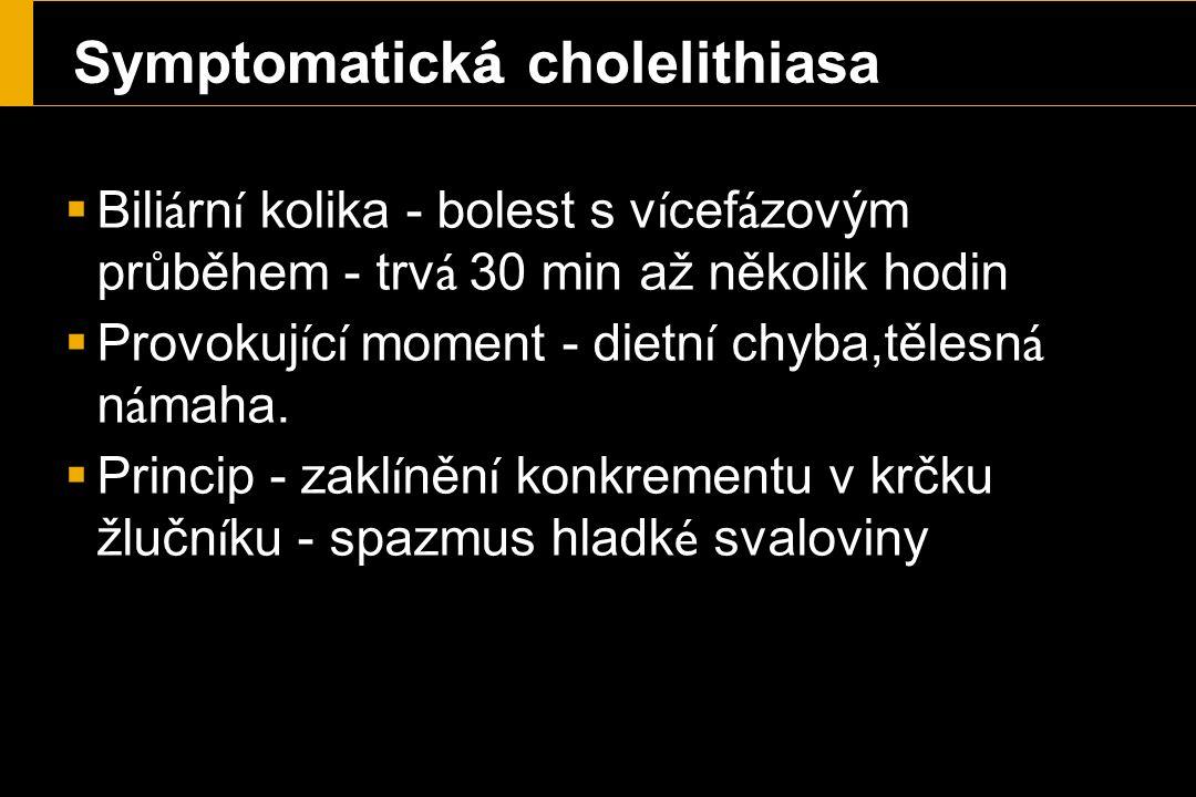 Symptomatick á cholelithiasa  Bili á rn í kolika - bolest s v í cef á zovým průběhem - trv á 30 min až několik hodin  Provokuj í c í moment - dietn í chyba,tělesn á n á maha.