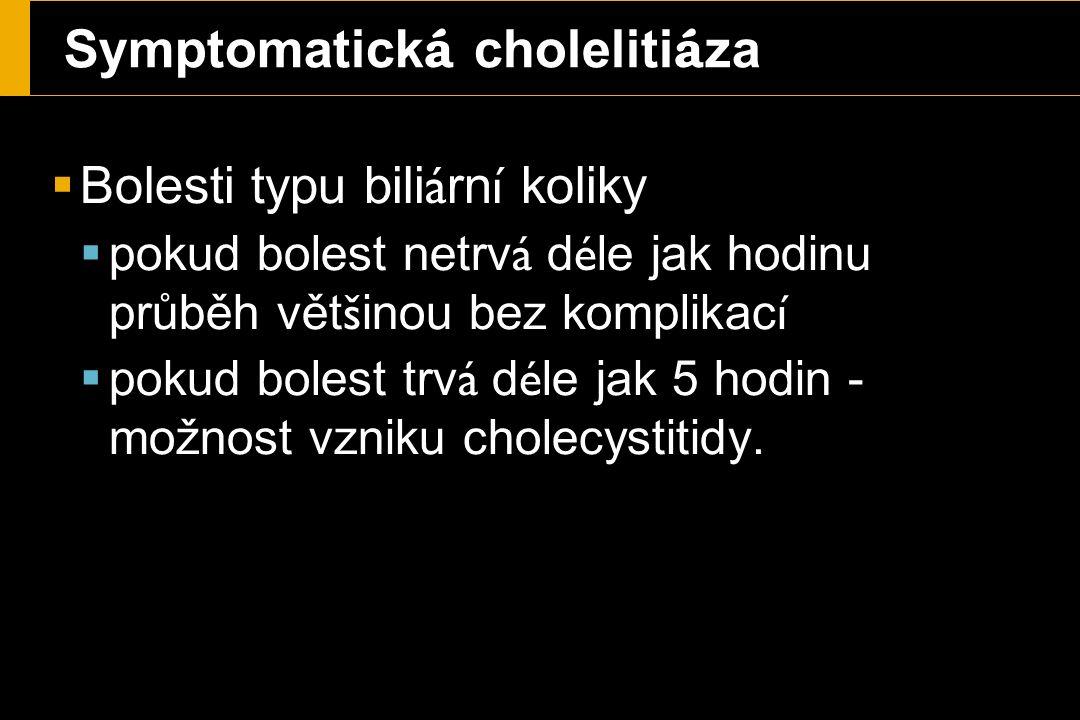 Symptomatick á choleliti á za  Bolesti typu bili á rn í koliky  pokud bolest netrv á d é le jak hodinu průběh vět š inou bez komplikac í  pokud bolest trv á d é le jak 5 hodin - možnost vzniku cholecystitidy.