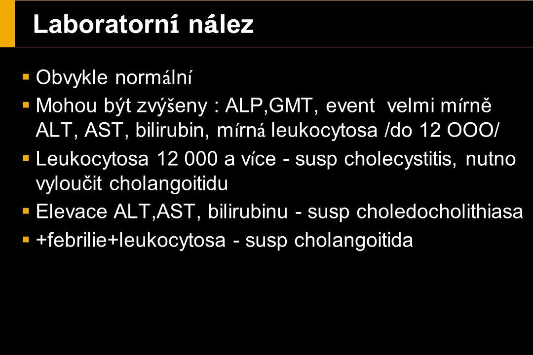 Laboratorn í n á lez  Obvykle norm á ln í  Mohou být zvý š eny : ALP,GMT, event velmi m í rně ALT, AST, bilirubin, m í rn á leukocytosa /do 12 OOO/  Leukocytosa 12 000 a v í ce - susp cholecystitis, nutno vyloučit cholangoitidu  Elevace ALT,AST, bilirubinu - susp choledocholithiasa  +febrilie+leukocytosa - susp cholangoitida