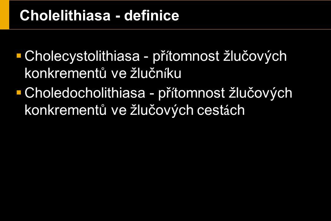 Cholelithiasa - definice  Cholecystolithiasa - př í tomnost žlučových konkrementů ve žlučn í ku  Choledocholithiasa - př í tomnost žlučových konkrementů ve žlučových cest á ch