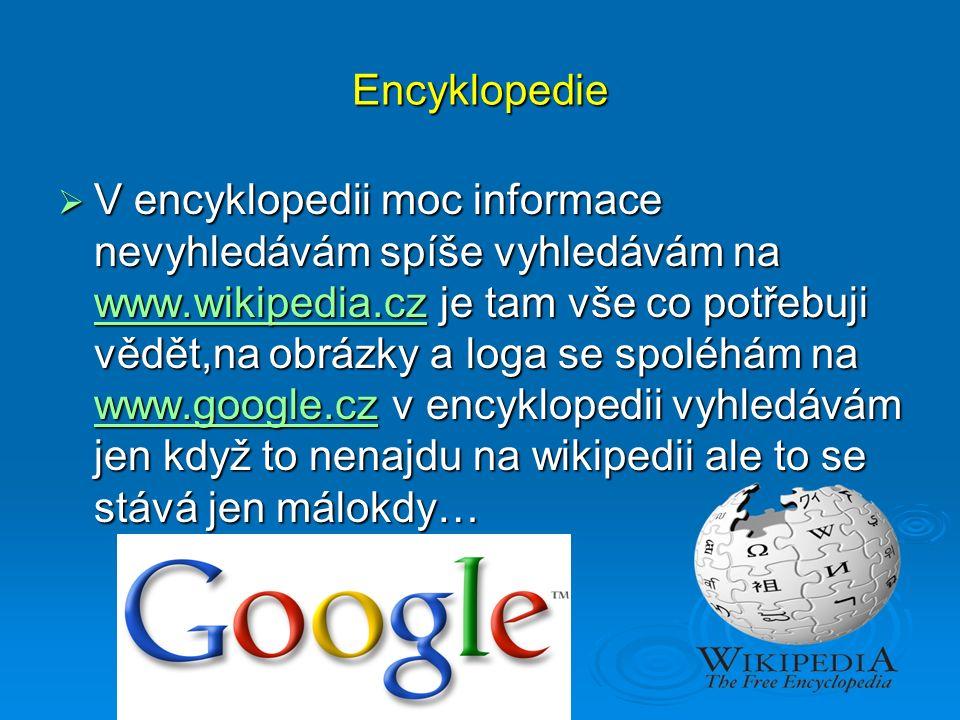 Encyklopedie  V encyklopedii moc informace nevyhledávám spíše vyhledávám na www.wikipedia.cz je tam vše co potřebuji vědět,na obrázky a loga se spoléhám na www.google.cz v encyklopedii vyhledávám jen když to nenajdu na wikipedii ale to se stává jen málokdy… www.wikipedia.cz www.google.cz www.wikipedia.cz www.google.cz