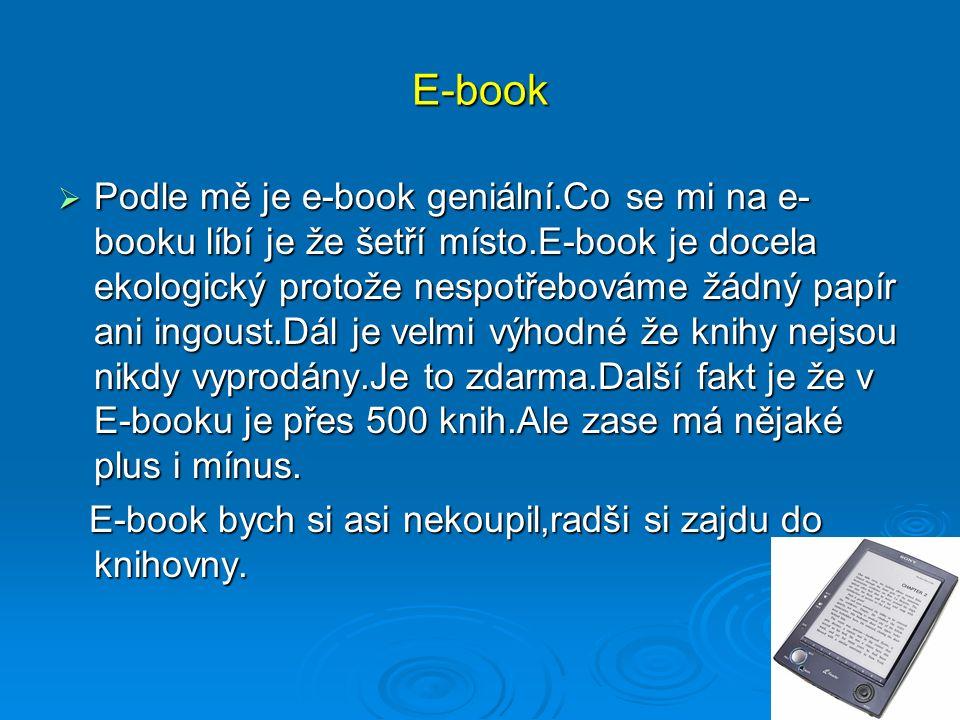 E-book  Podle mě je e-book geniální.Co se mi na e- booku líbí je že šetří místo.E-book je docela ekologický protože nespotřebováme žádný papír ani ingoust.Dál je velmi výhodné že knihy nejsou nikdy vyprodány.Je to zdarma.Další fakt je že v E-booku je přes 500 knih.Ale zase má nějaké plus i mínus.