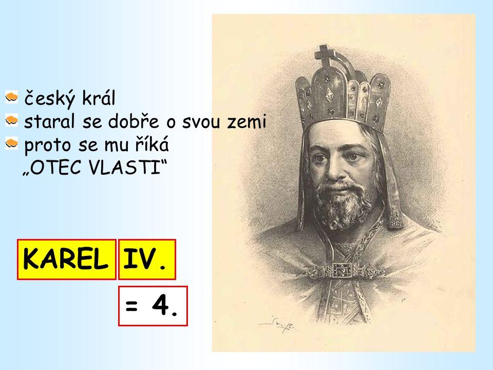 """KAREL český král staral se dobře o svou zemi proto se mu říká """"OTEC VLASTI IV. = 4."""