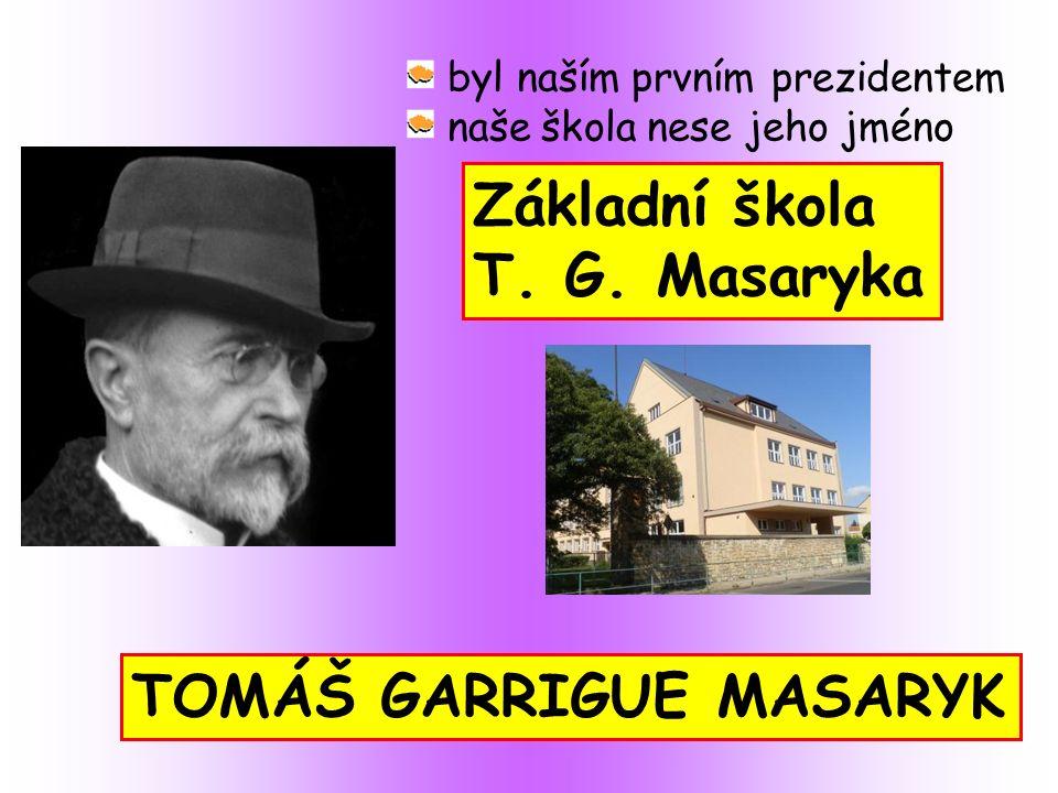 TOMÁŠ GARRIGUE MASARYK byl naším prvním prezidentem naše škola nese jeho jméno Základní škola T.