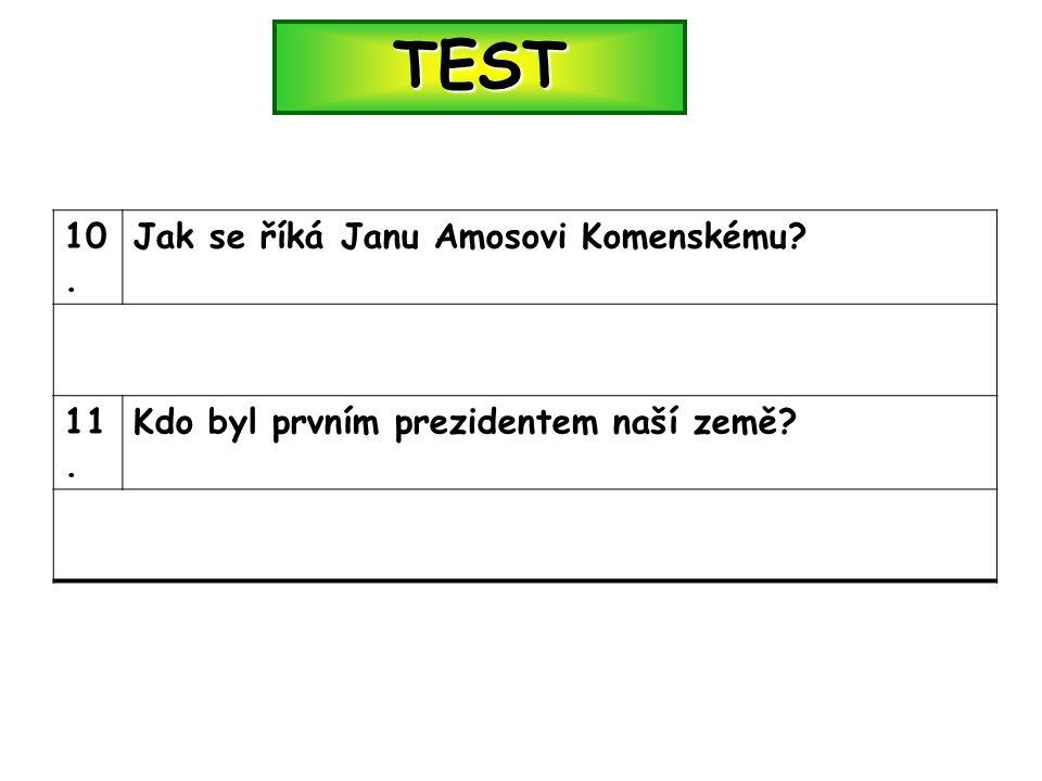 TEST 10. Jak se říká Janu Amosovi Komenskému 11. Kdo byl prvním prezidentem naší země