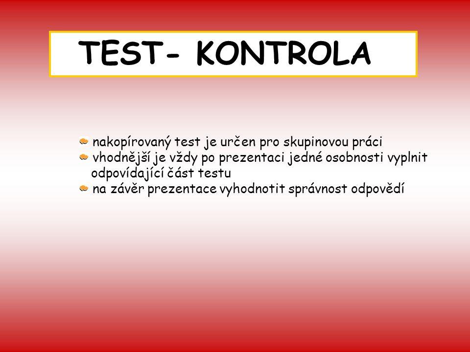 TEST- KONTROLA nakopírovaný test je určen pro skupinovou práci vhodnější je vždy po prezentaci jedné osobnosti vyplnit odpovídající část testu na závěr prezentace vyhodnotit správnost odpovědí