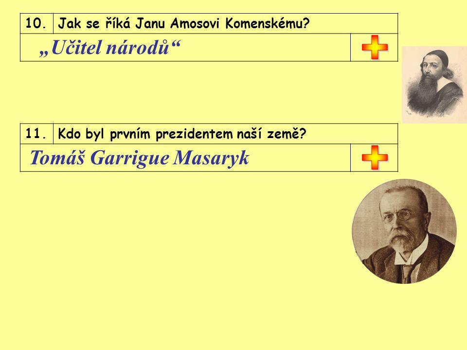 """10.Jak se říká Janu Amosovi Komenskému. """"Učitel národů 11.Kdo byl prvním prezidentem naší země."""