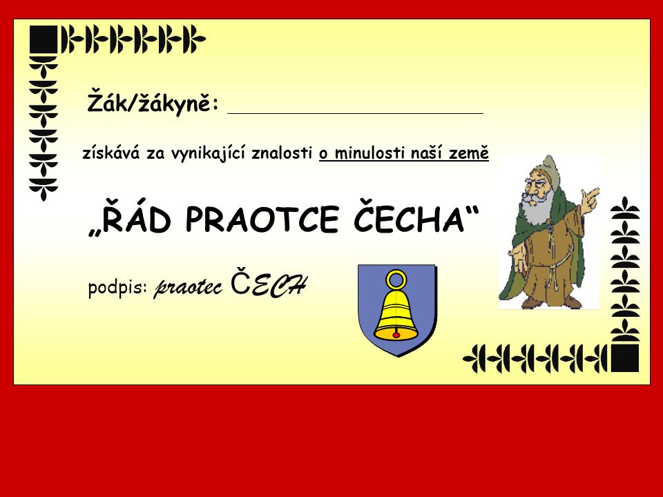 """podpis: praotec Č ECH Žák/žákyně: získává za vynikající znalosti o minulosti naší země """"ŘÁD PRAOTCE ČECHA"""