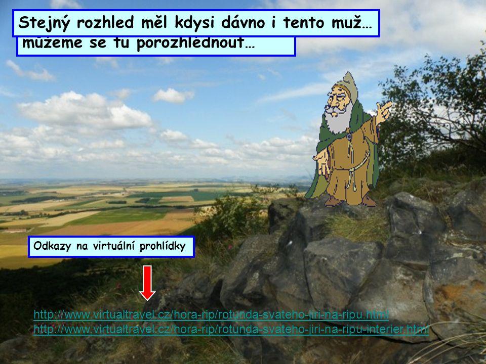 http://www.virtualtravel.cz/hora-rip/rotunda-svateho-jiri-na-ripu.html http://www.virtualtravel.cz/hora-rip/rotunda-svateho-jiri-na-ripu-interier.html Pokud vystoupíme na vrchol Řípu, můžeme se tu porozhlédnout… Odkazy na virtuální prohlídky Stejný rozhled měl kdysi dávno i tento muž…