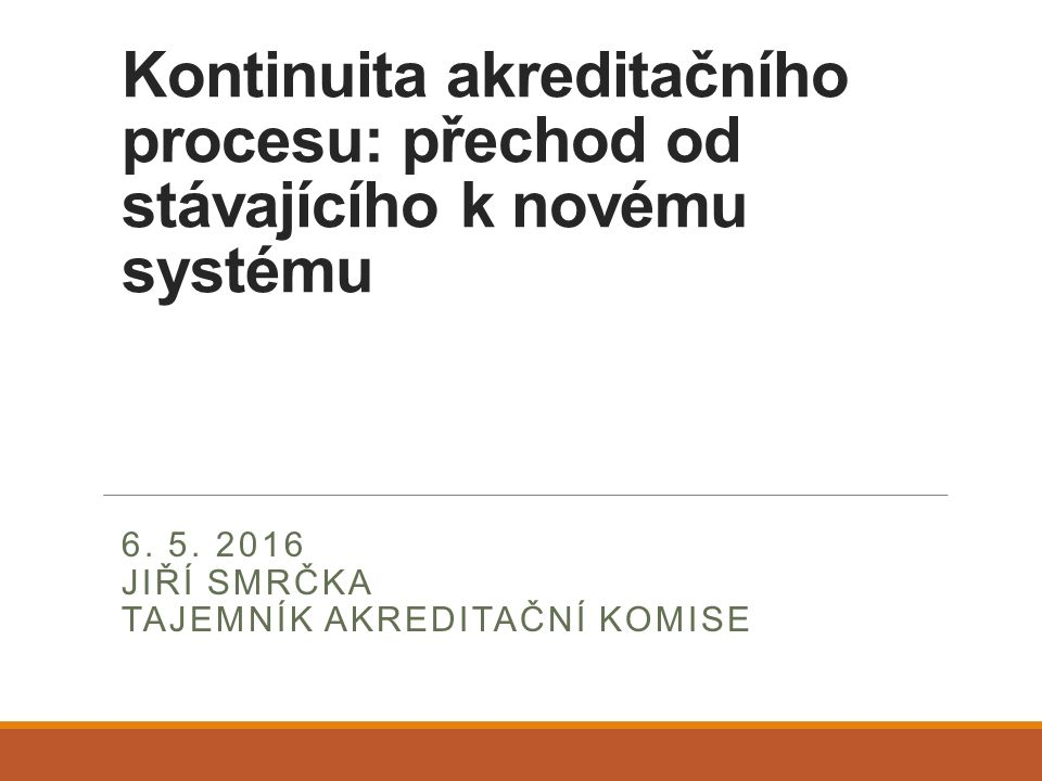 Kontinuita akreditačního procesu: přechod od stávajícího k novému systému 6. 5. 2016 JIŘÍ SMRČKA TAJEMNÍK AKREDITAČNÍ KOMISE