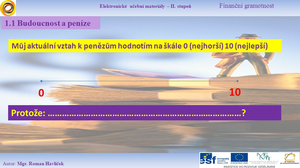 Elektronické učební materiály – II. stupeň Finanční gramotnost Autor: Mgr. Roman Havlíček 1.1 Budoucnost a peníze Můj aktuální vztah k penězům hodnotí