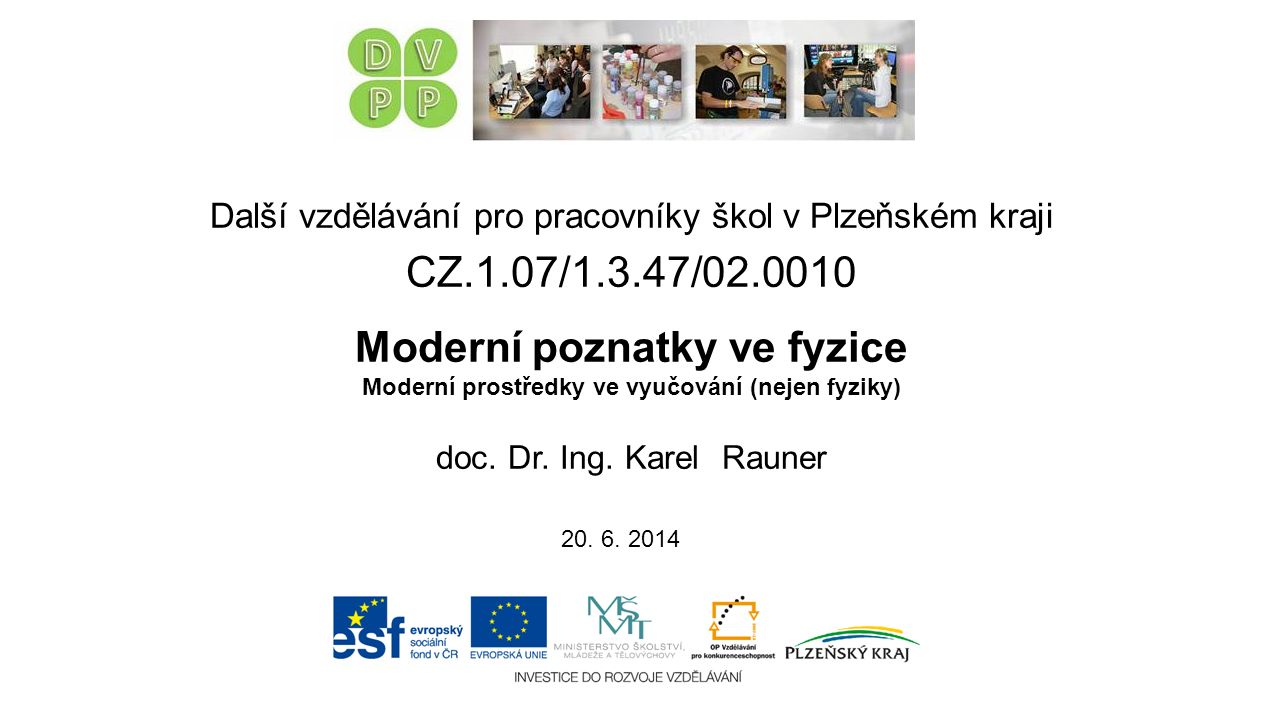 Virtuální experimenty Nevýhody  jsou to jen modelové systémy  omezení výpočetním výkonem počítače (malé počty částic, krátké časy)  u realistických modelů obrovské výpočetní nároky, zvládnutelné modely často silně zjednodušené  numerické chyby (chyby přibližných numerických metod, zaokrouhlovací chyby) Další vzdělávání pro pracovníky škol v Plzeňském kraji CZ.1.07/1.3.47/02.0010