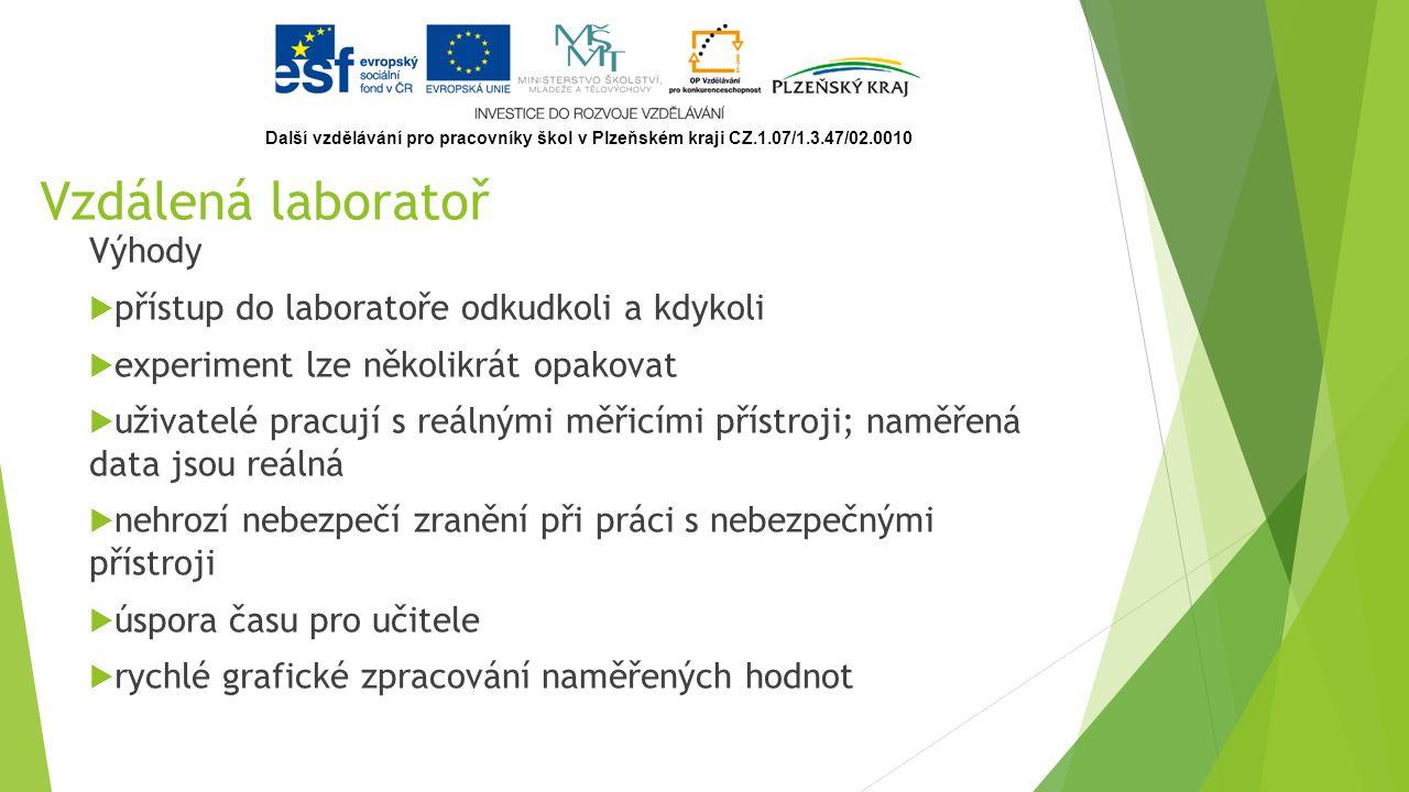 Vzdálená laboratoř Výhody  přístup do laboratoře odkudkoli a kdykoli  experiment lze několikrát opakovat  uživatelé pracují s reálnými měřicími přístroji; naměřená data jsou reálná  nehrozí nebezpečí zranění při práci s nebezpečnými přístroji  úspora času pro učitele  rychlé grafické zpracování naměřených hodnot Další vzdělávání pro pracovníky škol v Plzeňském kraji CZ.1.07/1.3.47/02.0010