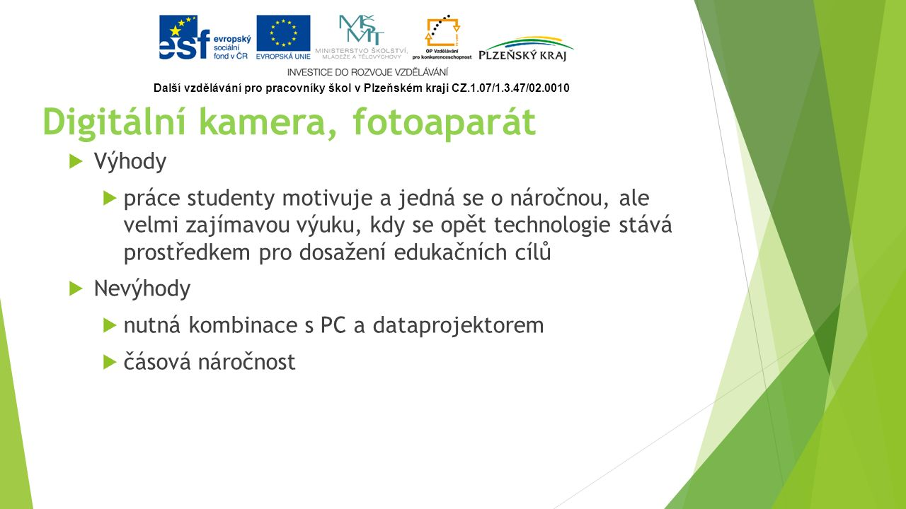 Digitální kamera, fotoaparát cílů  Výhody  práce studenty motivuje a jedná se o náročnou, ale velmi zajímavou výuku, kdy se opět technologie stává prostředkem pro dosažení edukačních cílů  Nevýhody  nutná kombinace s PC a dataprojektorem  čásová náročnost Další vzdělávání pro pracovníky škol v Plzeňském kraji CZ.1.07/1.3.47/02.0010