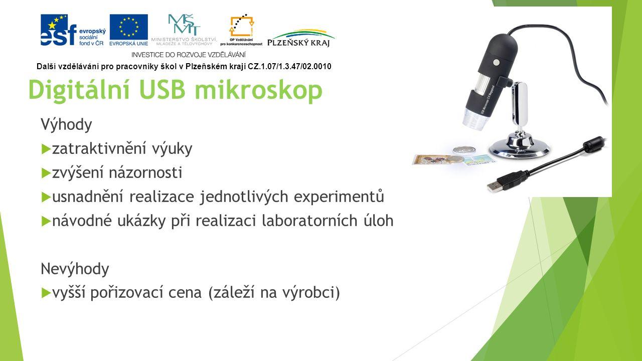 Digitální USB mikroskop Výhody  zatraktivnění výuky  zvýšení názornosti  usnadnění realizace jednotlivých experimentů  návodné ukázky při realizaci laboratorních úloh Nevýhody  vyšší pořizovací cena (záleží na výrobci) Další vzdělávání pro pracovníky škol v Plzeňském kraji CZ.1.07/1.3.47/02.0010