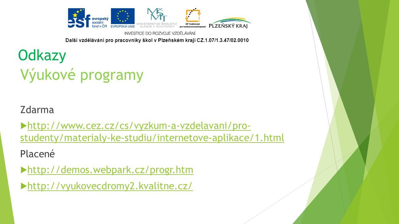 Odkazy Výukové programy Zdarma  http://www.cez.cz/cs/vyzkum-a-vzdelavani/pro- studenty/materialy-ke-studiu/internetove-aplikace/1.html http://www.cez.cz/cs/vyzkum-a-vzdelavani/pro- studenty/materialy-ke-studiu/internetove-aplikace/1.html Placené  http://demos.webpark.cz/progr.htm http://demos.webpark.cz/progr.htm  http://vyukovecdromy2.kvalitne.cz/ http://vyukovecdromy2.kvalitne.cz/ Další vzdělávání pro pracovníky škol v Plzeňském kraji CZ.1.07/1.3.47/02.0010
