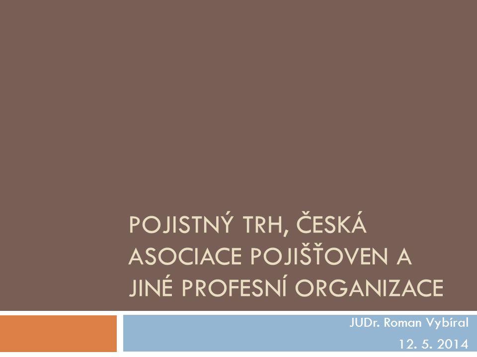 POJISTNÝ TRH, ČESKÁ ASOCIACE POJIŠŤOVEN A JINÉ PROFESNÍ ORGANIZACE JUDr. Roman Vybíral 12. 5. 2014