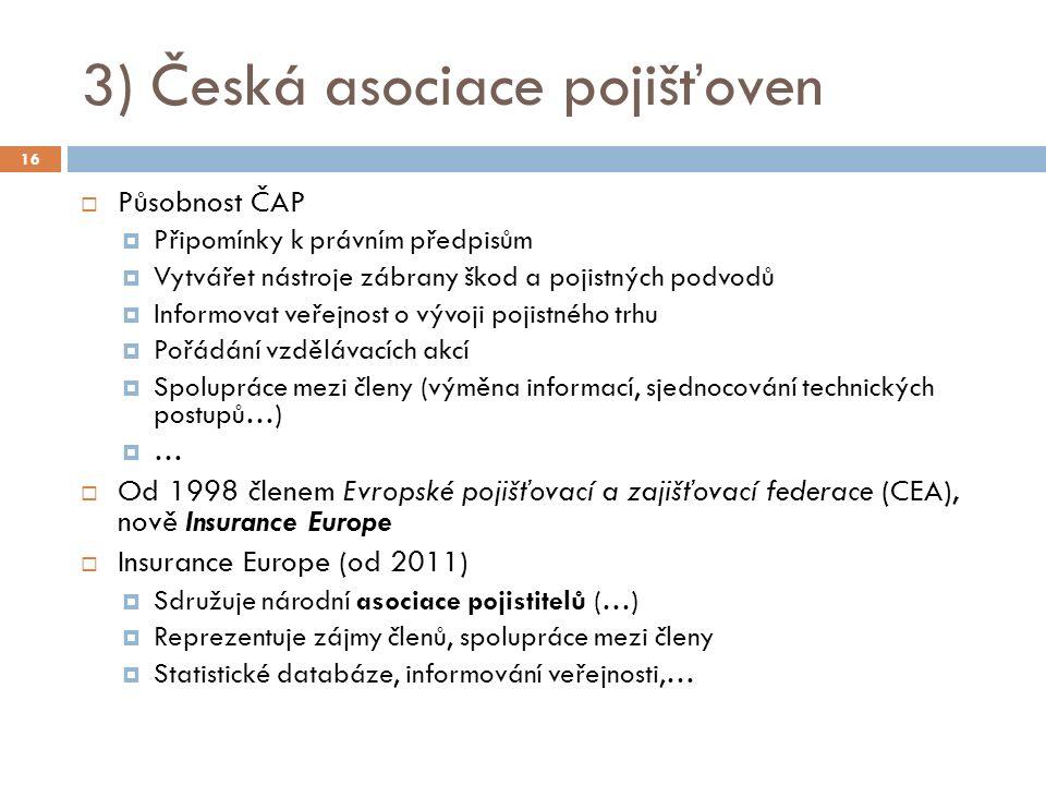 3) Česká asociace pojišťoven  Působnost ČAP  Připomínky k právním předpisům  Vytvářet nástroje zábrany škod a pojistných podvodů  Informovat veřejnost o vývoji pojistného trhu  Pořádání vzdělávacích akcí  Spolupráce mezi členy (výměna informací, sjednocování technických postupů…)  …  Od 1998 členem Evropské pojišťovací a zajišťovací federace (CEA), nově Insurance Europe  Insurance Europe (od 2011)  Sdružuje národní asociace pojistitelů (…)  Reprezentuje zájmy členů, spolupráce mezi členy  Statistické databáze, informování veřejnosti,… 16