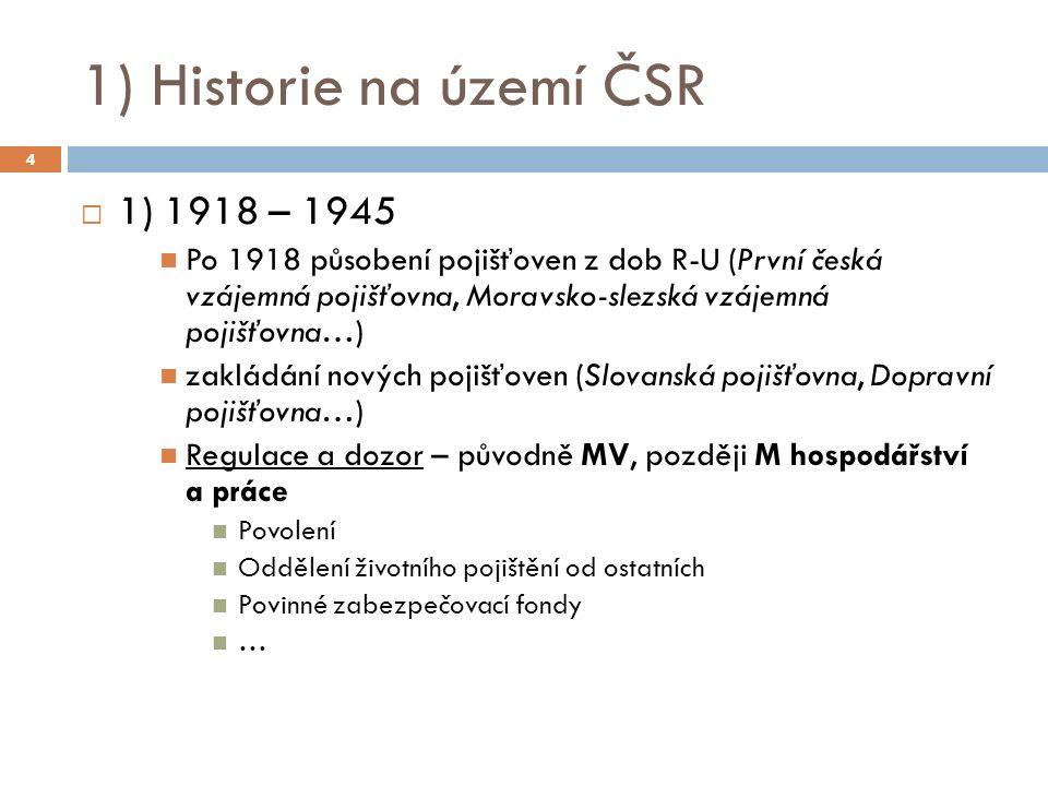 1) Historie na území ČSR  1) 1918 – 1945 Po 1918 působení pojišťoven z dob R-U (První česká vzájemná pojišťovna, Moravsko-slezská vzájemná pojišťovna…) zakládání nových pojišťoven (Slovanská pojišťovna, Dopravní pojišťovna…) Regulace a dozor – původně MV, později M hospodářství a práce Povolení Oddělení životního pojištění od ostatních Povinné zabezpečovací fondy … 4