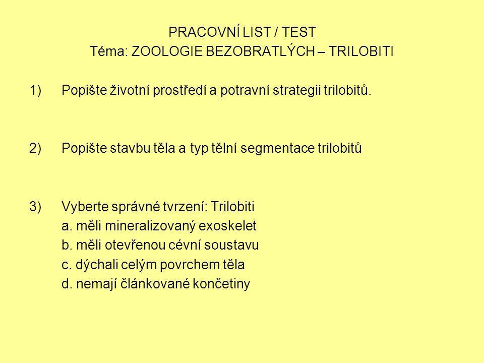 PRACOVNÍ LIST / TEST Téma: ZOOLOGIE BEZOBRATLÝCH – TRILOBITI 1)Popište životní prostředí a potravní strategii trilobitů. 2)Popište stavbu těla a typ t