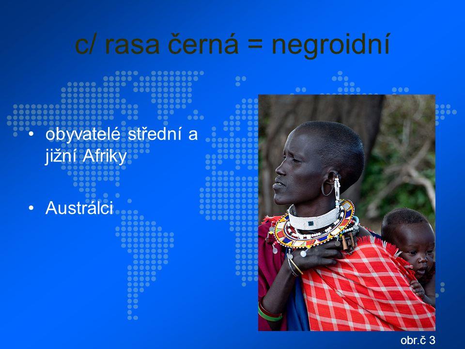 c/ rasa černá = negroidní obyvatelé střední a jižní Afriky Austrálci obr.č 3