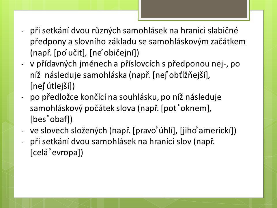 - při setkání dvou různých samohlásek na hranici slabičné předpony a slovního základu se samohláskovým začátkem (např. [po ̉učit], [ne ̉običejní]) - v