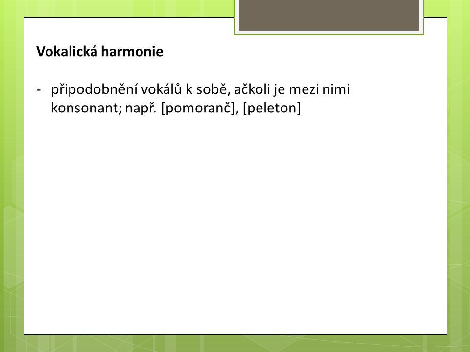 Vokalická harmonie -připodobnění vokálů k sobě, ačkoli je mezi nimi konsonant; např. [pomoranč], [peleton]