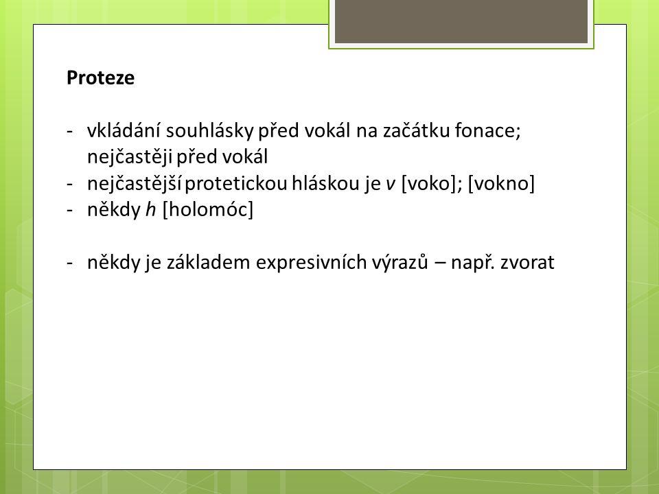 Proteze -vkládání souhlásky před vokál na začátku fonace; nejčastěji před vokál -nejčastější protetickou hláskou je v [voko]; [vokno] -někdy h [holomó
