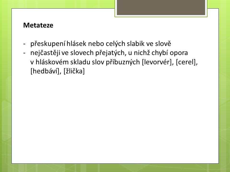 Metateze -přeskupení hlásek nebo celých slabik ve slově -nejčastěji ve slovech přejatých, u nichž chybí opora v hláskovém skladu slov příbuzných [levo